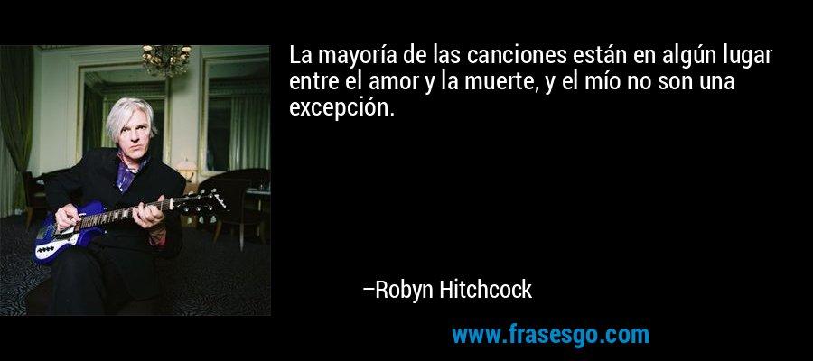 La mayoría de las canciones están en algún lugar entre el amor y la muerte, y el mío no son una excepción. – Robyn Hitchcock