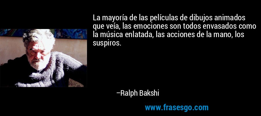 La mayoría de las películas de dibujos animados que veía, las emociones son todos envasados como la música enlatada, las acciones de la mano, los suspiros. – Ralph Bakshi