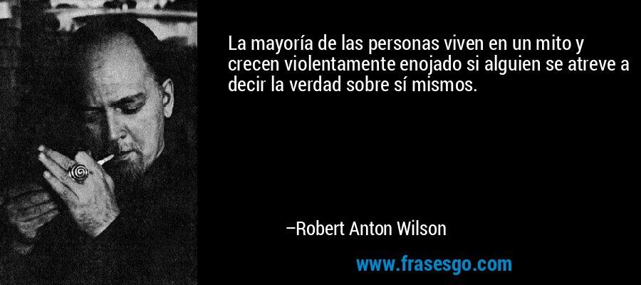 La mayoría de las personas viven en un mito y crecen violentamente enojado si alguien se atreve a decir la verdad sobre sí mismos. – Robert Anton Wilson