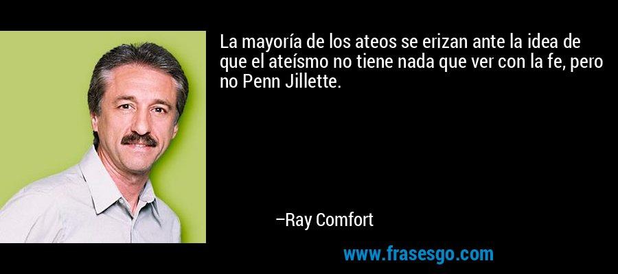 La mayoría de los ateos se erizan ante la idea de que el ateísmo no tiene nada que ver con la fe, pero no Penn Jillette. – Ray Comfort