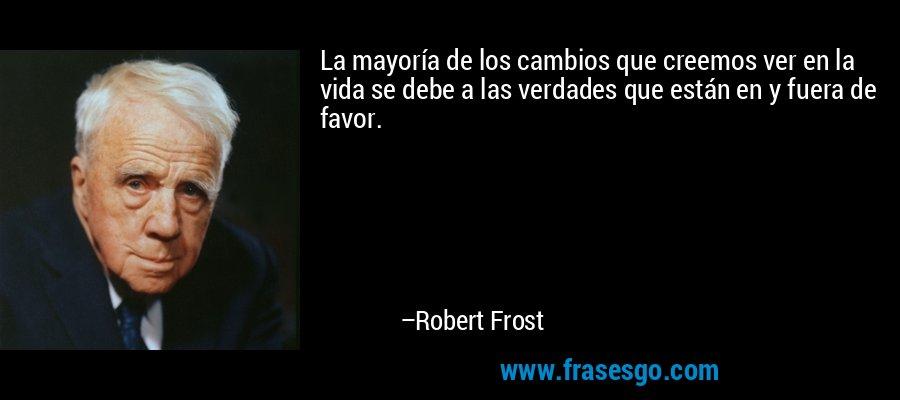 La mayoría de los cambios que creemos ver en la vida se debe a las verdades que están en y fuera de favor. – Robert Frost