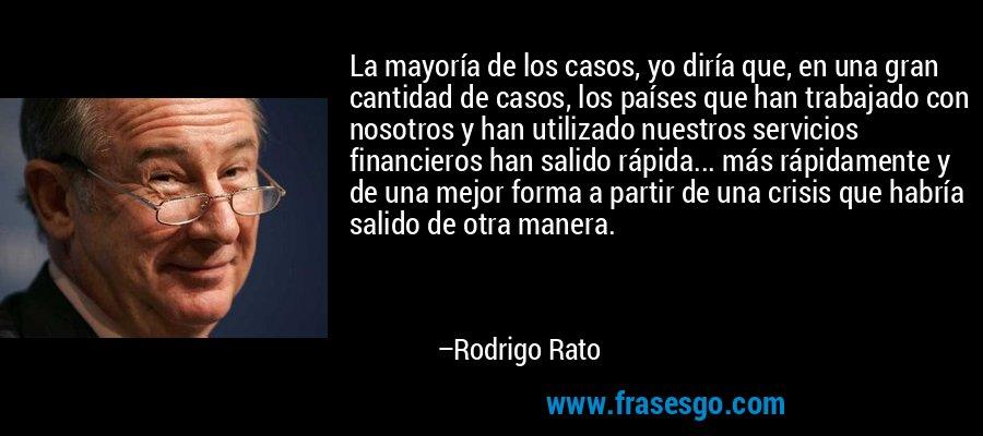 La mayoría de los casos, yo diría que, en una gran cantidad de casos, los países que han trabajado con nosotros y han utilizado nuestros servicios financieros han salido rápida... más rápidamente y de una mejor forma a partir de una crisis que habría salido de otra manera. – Rodrigo Rato