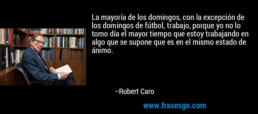 La mayoría de los domingos, con la excepción de los domingos de fútbol, trabajo, porque yo no lo tomo día el mayor tiempo que estoy trabajando en algo que se supone que es en el mismo estado de ánimo. – Robert Caro