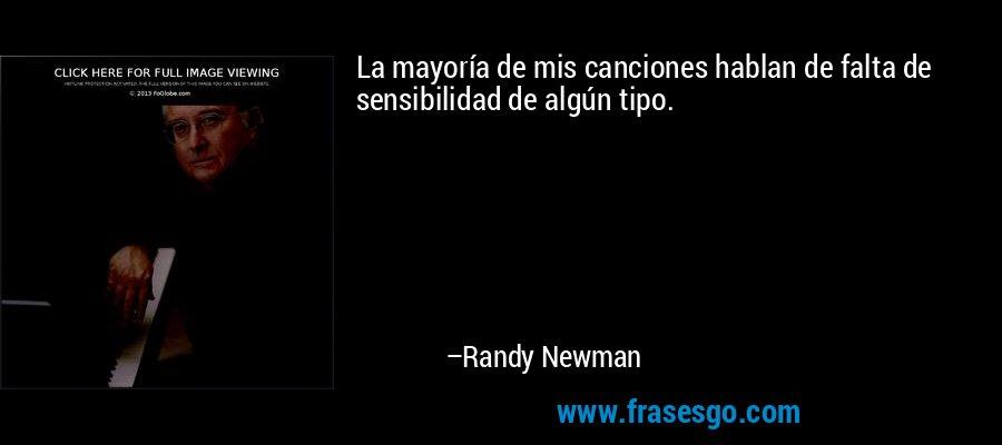 La mayoría de mis canciones hablan de falta de sensibilidad de algún tipo. – Randy Newman
