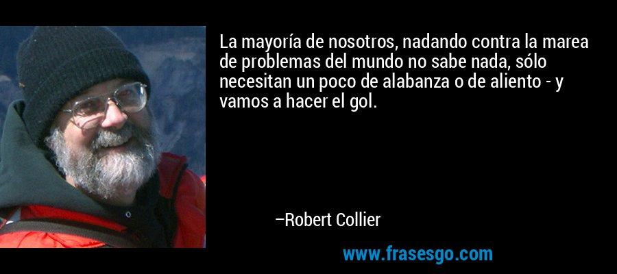 La mayoría de nosotros, nadando contra la marea de problemas del mundo no sabe nada, sólo necesitan un poco de alabanza o de aliento - y vamos a hacer el gol. – Robert Collier