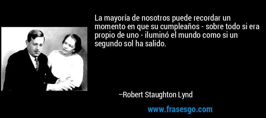 La mayoría de nosotros puede recordar un momento en que su cumpleaños - sobre todo si era propio de uno - iluminó el mundo como si un segundo sol ha salido. – Robert Staughton Lynd
