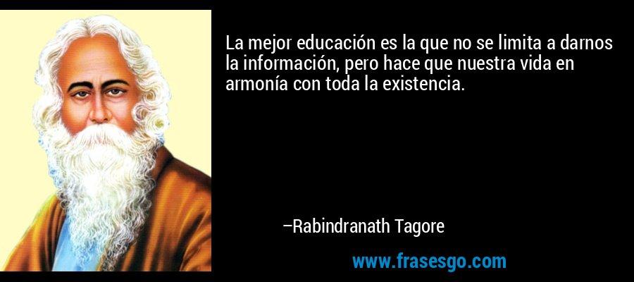 La mejor educación es la que no se limita a darnos la información, pero hace que nuestra vida en armonía con toda la existencia. – Rabindranath Tagore