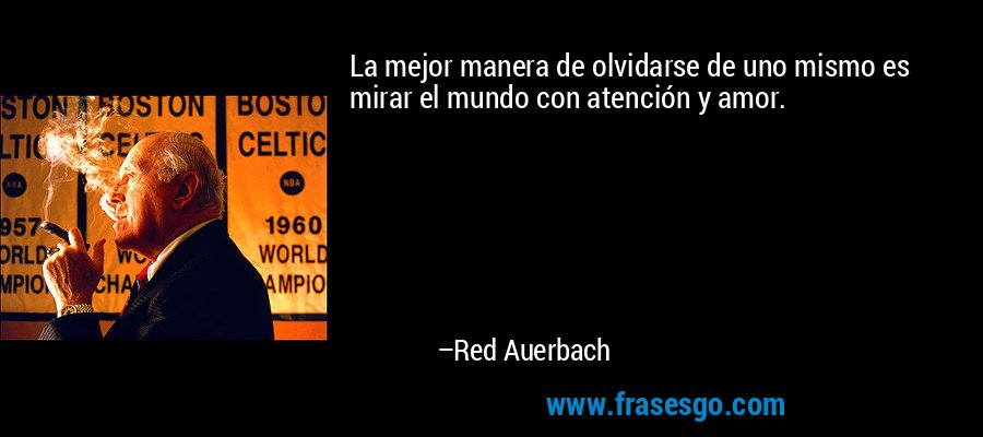 La mejor manera de olvidarse de uno mismo es mirar el mundo con atención y amor. – Red Auerbach