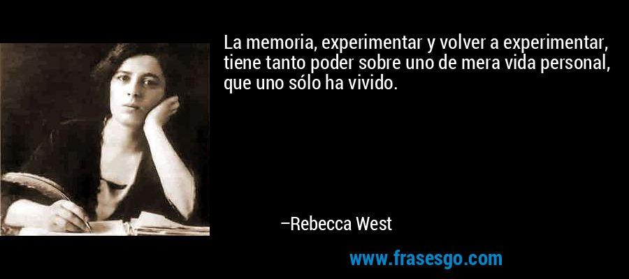 La memoria, experimentar y volver a experimentar, tiene tanto poder sobre uno de mera vida personal, que uno sólo ha vivido. – Rebecca West