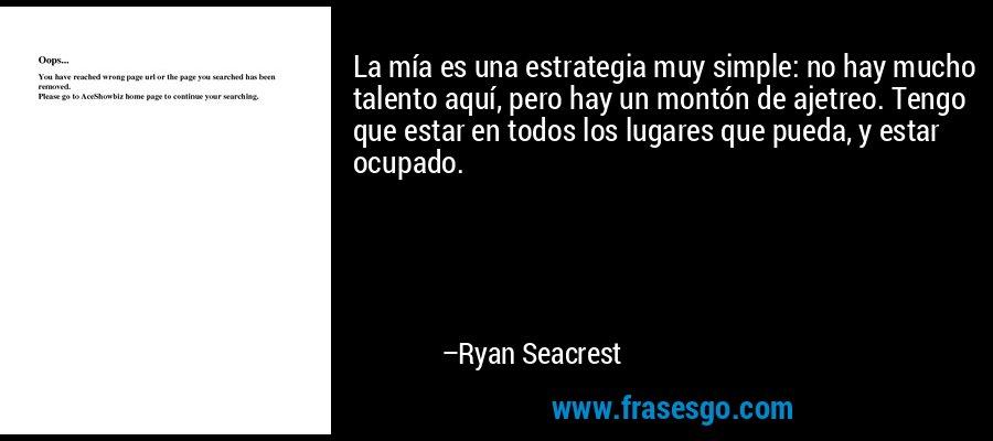 La mía es una estrategia muy simple: no hay mucho talento aquí, pero hay un montón de ajetreo. Tengo que estar en todos los lugares que pueda, y estar ocupado. – Ryan Seacrest
