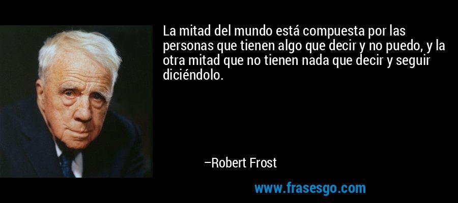 La mitad del mundo está compuesta por las personas que tienen algo que decir y no puedo, y la otra mitad que no tienen nada que decir y seguir diciéndolo. – Robert Frost