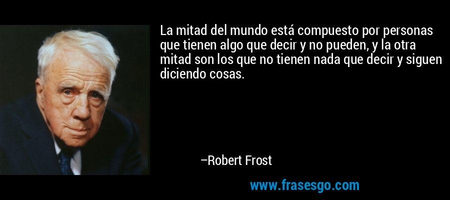 La mitad del mundo está compuesto por personas que tienen algo que decir y no pueden, y la otra mitad son los que no tienen nada que decir y siguen diciendo cosas. – Robert Frost