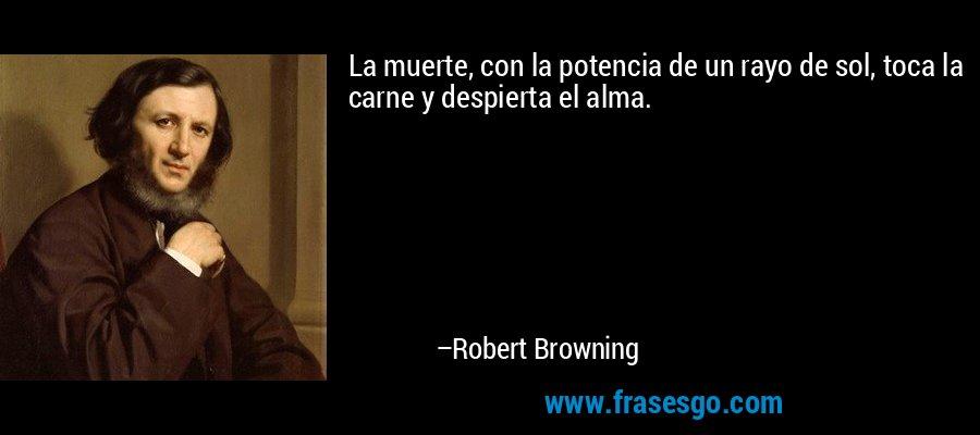 La muerte, con la potencia de un rayo de sol, toca la carne y despierta el alma. – Robert Browning