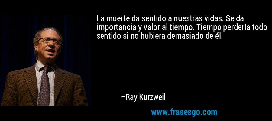 La muerte da sentido a nuestras vidas. Se da importancia y valor al tiempo. Tiempo perdería todo sentido si no hubiera demasiado de él. – Ray Kurzweil