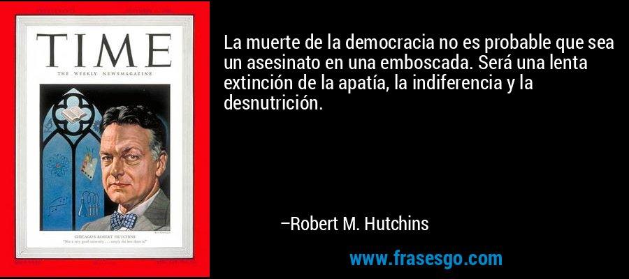 La muerte de la democracia no es probable que sea un asesinato en una emboscada. Será una lenta extinción de la apatía, la indiferencia y la desnutrición. – Robert M. Hutchins