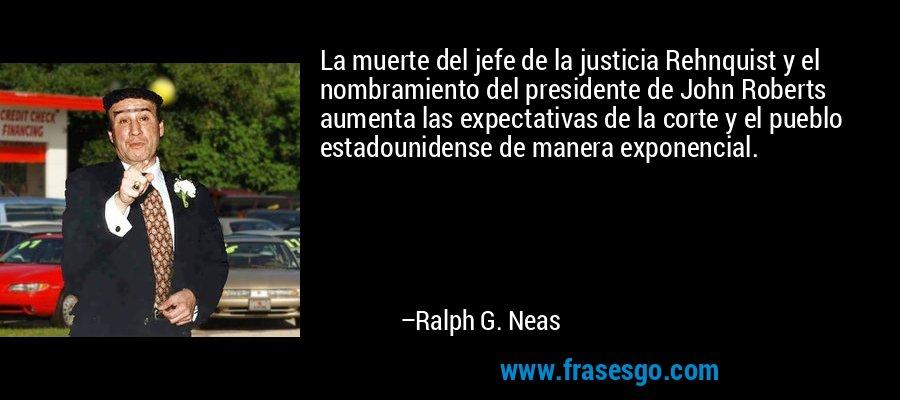 La muerte del jefe de la justicia Rehnquist y el nombramiento del presidente de John Roberts aumenta las expectativas de la corte y el pueblo estadounidense de manera exponencial. – Ralph G. Neas