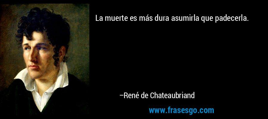 La muerte es más dura asumirla que padecerla. – René de Chateaubriand