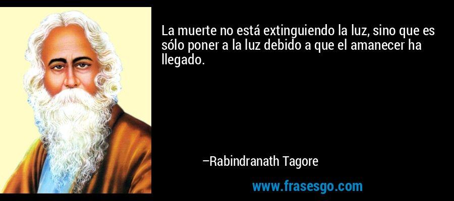 La muerte no está extinguiendo la luz, sino que es sólo poner a la luz debido a que el amanecer ha llegado. – Rabindranath Tagore