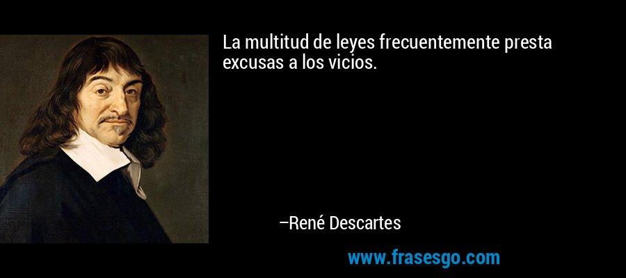 La multitud de leyes frecuentemente presta excusas a los vicios. – René Descartes