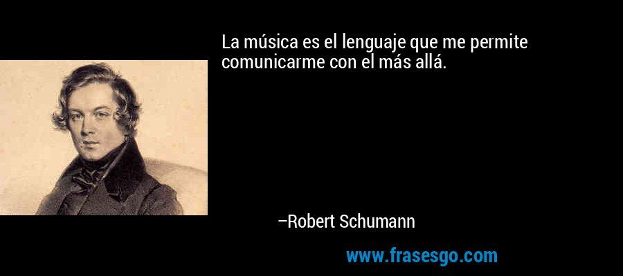 La música es el lenguaje que me permite comunicarme con el más allá. – Robert Schumann