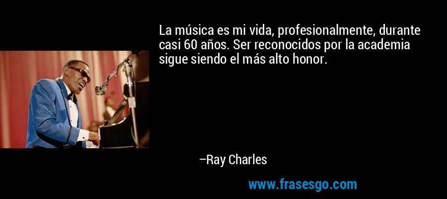 La música es mi vida, profesionalmente, durante casi 60 años. Ser reconocidos por la academia sigue siendo el más alto honor. – Ray Charles