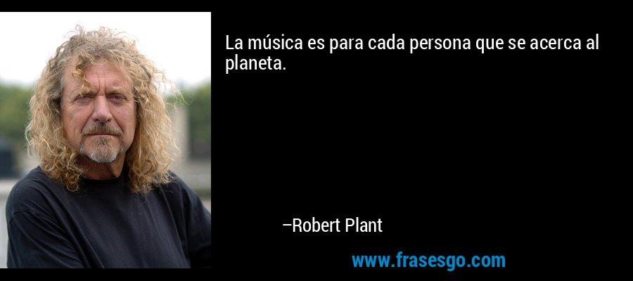 La música es para cada persona que se acerca al planeta. – Robert Plant