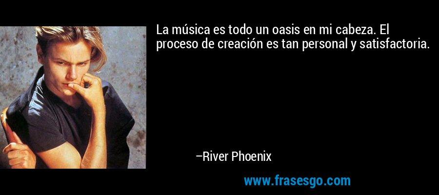 La música es todo un oasis en mi cabeza. El proceso de creación es tan personal y satisfactoria. – River Phoenix