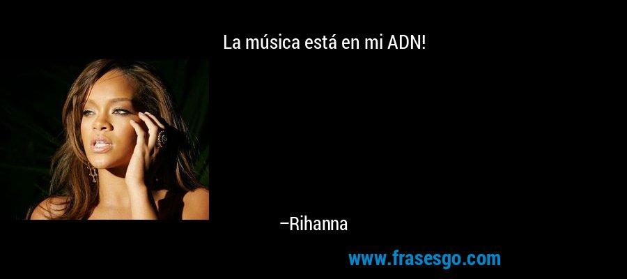 La música está en mi ADN! – Rihanna