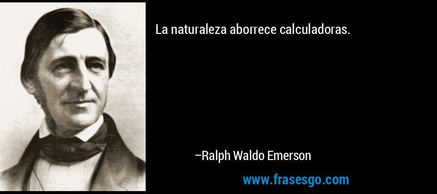 La naturaleza aborrece calculadoras. – Ralph Waldo Emerson