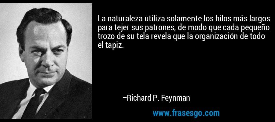 La naturaleza utiliza solamente los hilos más largos para tejer sus patrones, de modo que cada pequeño trozo de su tela revela que la organización de todo el tapiz. – Richard P. Feynman