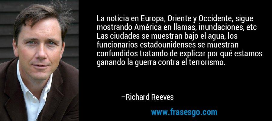 La noticia en Europa, Oriente y Occidente, sigue mostrando América en llamas, inundaciones, etc Las ciudades se muestran bajo el agua, los funcionarios estadounidenses se muestran confundidos tratando de explicar por qué estamos ganando la guerra contra el terrorismo. – Richard Reeves