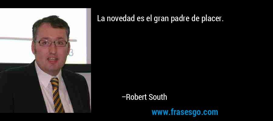 La novedad es el gran padre de placer. – Robert South