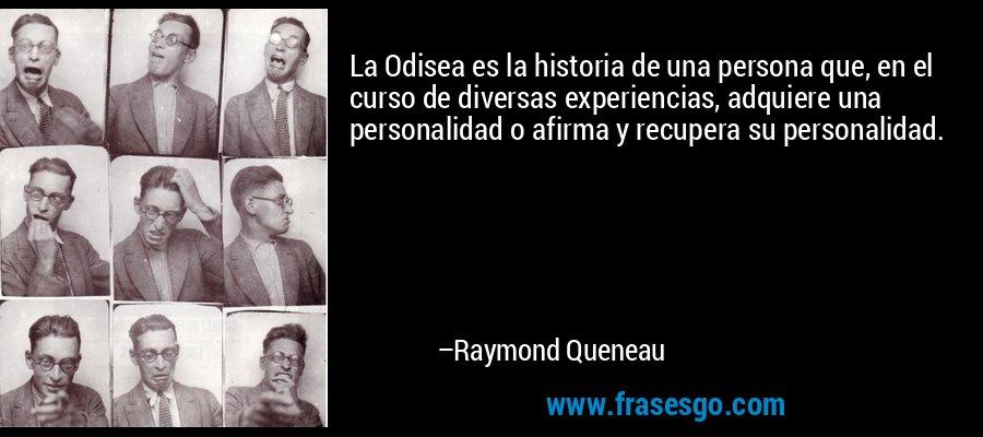 La Odisea es la historia de una persona que, en el curso de diversas experiencias, adquiere una personalidad o afirma y recupera su personalidad. – Raymond Queneau