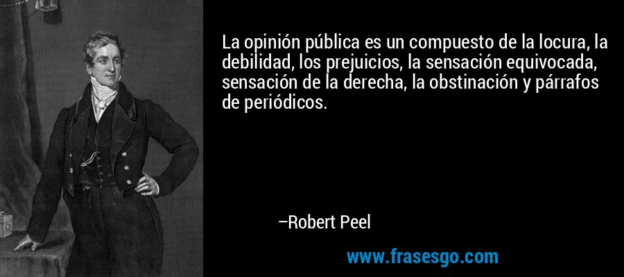 La opinión pública es un compuesto de la locura, la debilidad, los prejuicios, la sensación equivocada, sensación de la derecha, la obstinación y párrafos de periódicos. – Robert Peel