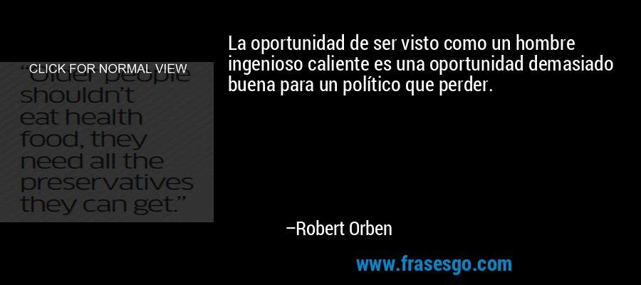 La oportunidad de ser visto como un hombre ingenioso caliente es una oportunidad demasiado buena para un político que perder. – Robert Orben