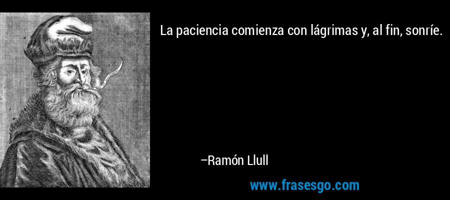 La paciencia comienza con lágrimas y, al fin, sonríe. – Ramón Llull