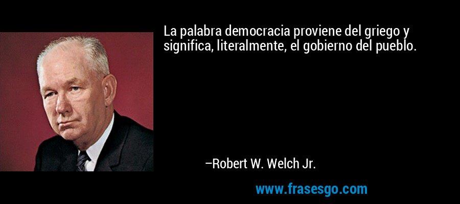 La palabra democracia proviene del griego y significa, literalmente, el gobierno del pueblo. – Robert W. Welch Jr.