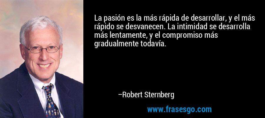 La pasión es la más rápida de desarrollar, y el más rápido se desvanecen. La intimidad se desarrolla más lentamente, y el compromiso más gradualmente todavía. – Robert Sternberg
