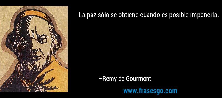 La paz sólo se obtiene cuando es posible imponerla. – Remy de Gourmont