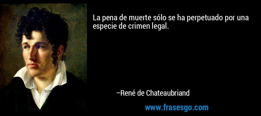 La pena de muerte sólo se ha perpetuado por una especie de crimen legal. – René de Chateaubriand