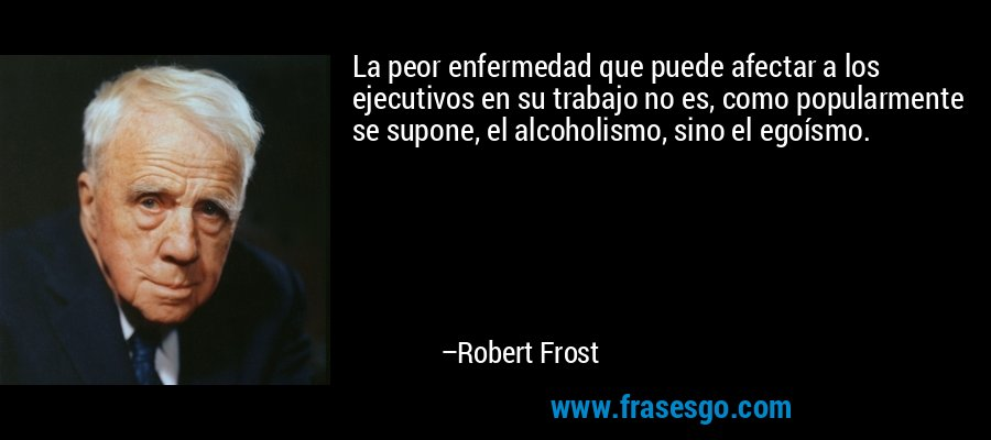 La peor enfermedad que puede afectar a los ejecutivos en su trabajo no es, como popularmente se supone, el alcoholismo, sino el egoísmo. – Robert Frost