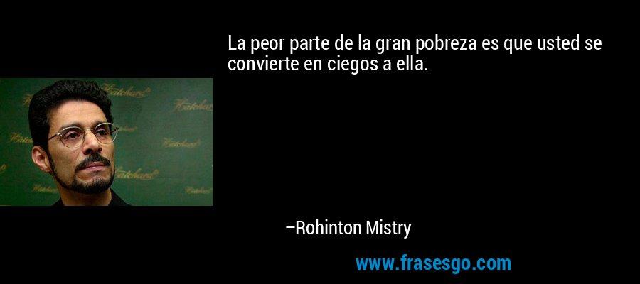 La peor parte de la gran pobreza es que usted se convierte en ciegos a ella. – Rohinton Mistry