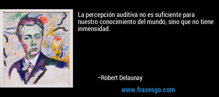La percepción auditiva no es suficiente para nuestro conocimiento del mundo, sino que no tiene inmensidad. – Robert Delaunay