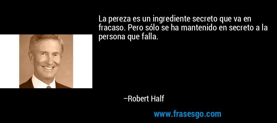 La pereza es un ingrediente secreto que va en fracaso. Pero sólo se ha mantenido en secreto a la persona que falla. – Robert Half