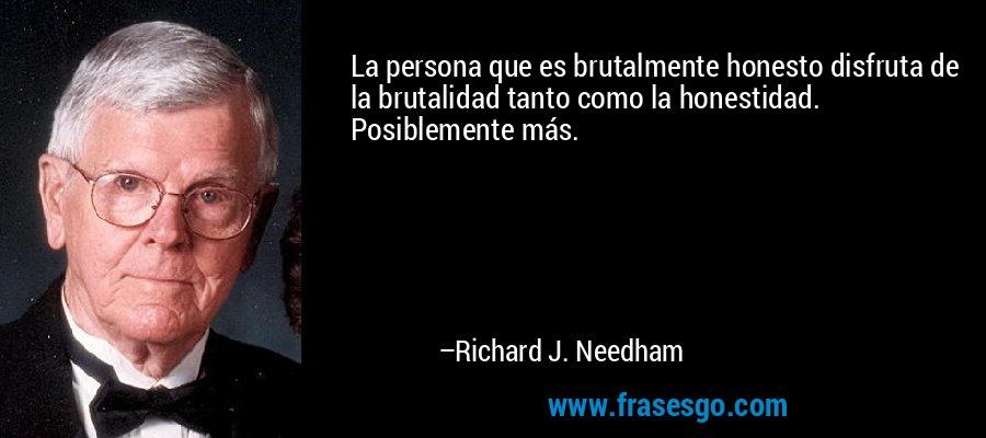 La persona que es brutalmente honesto disfruta de la brutalidad tanto como la honestidad. Posiblemente más. – Richard J. Needham