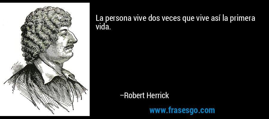La persona vive dos veces que vive así la primera vida. – Robert Herrick