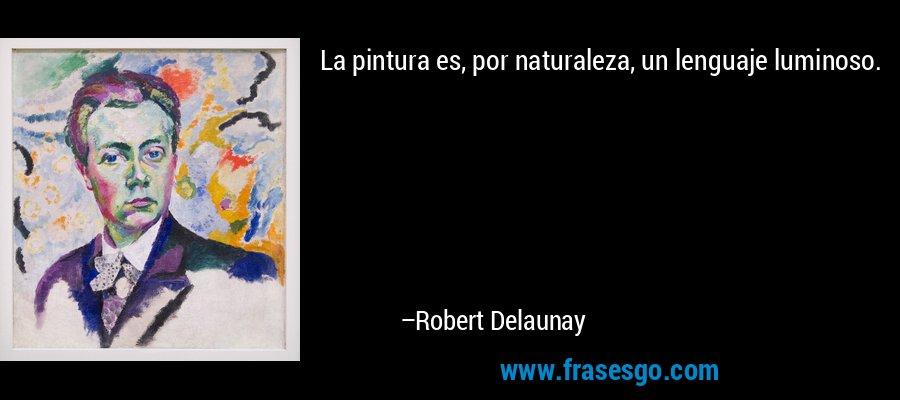 La pintura es, por naturaleza, un lenguaje luminoso. – Robert Delaunay