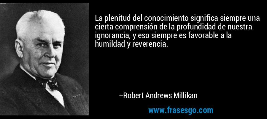La plenitud del conocimiento significa siempre una cierta comprensión de la profundidad de nuestra ignorancia, y eso siempre es favorable a la humildad y reverencia. – Robert Andrews Millikan