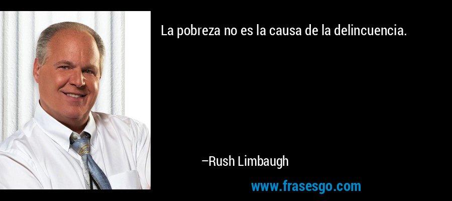La pobreza no es la causa de la delincuencia. – Rush Limbaugh