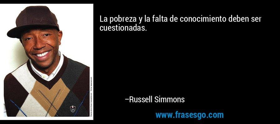 La pobreza y la falta de conocimiento deben ser cuestionadas. – Russell Simmons